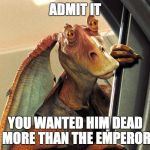 Jar Jar Binks | ADMIT IT YOU WANTED HIM DEAD MORE THAN THE EMPEROR | image tagged in jar jar binks | made w/ Imgflip meme maker