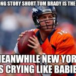 Manning Broncos Meme | WELL LONG STORY SHORT TOM BRADY IS THE BEST MEANWHILE NEW YORK IS CRYING LIKE BABIES | image tagged in memes,manning broncos | made w/ Imgflip meme maker