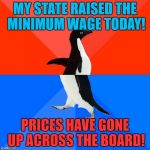 Be careful what you wish for! | MY STATE RAISED THE MINIMUM WAGE TODAY! PRICES HAVE GONE UP ACROSS THE BOARD! | image tagged in memes,socially awesome awkward penguin,minimum wage,inflation,liberal economics | made w/ Imgflip meme maker
