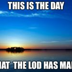 Inspirational Quote | THIS IS THE DAY THAT  THE LOD HAS MADE | image tagged in inspirational quote | made w/ Imgflip meme maker