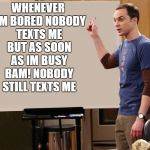 sheldon | WHENEVER I'M BORED NOBODY TEXTS ME BUT AS SOON AS IM BUSY BAM! NOBODY STILL TEXTS ME | image tagged in sheldon | made w/ Imgflip meme maker
