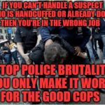 Police brutality | IF YOU CAN'T HANDLE A SUSPECT WHO IS HANDCUFFED OR ALREADY DOWN THEN YOU'RE IN THE WRONG JOB STOP POLICE BRUTALITY YOU ONLY MAKE IT WORSE FO | image tagged in police brutality | made w/ Imgflip meme maker