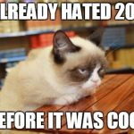 Grumpy Cat Table Meme | I ALREADY HATED 2018 BEFORE IT WAS COOL | image tagged in memes,grumpy cat table,grumpy cat | made w/ Imgflip meme maker
