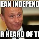 PUTIN | CRIMEAN INDEPENDENCE NEVER HEARD OF THAT... | image tagged in putin happy | made w/ Imgflip meme maker