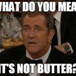 Confused Mel Gibson Meme | WHAT DO YOU MEAN IT'S NOT BUTTER? | image tagged in memes,confused mel gibson | made w/ Imgflip meme maker