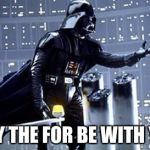 Darth Vader | MAY THE FOR BE WITH YOU | image tagged in darth vader | made w/ Imgflip meme maker