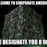 The Grammar Borg | WELCOME TO CORPORATE AMERICA... WE DESIGNATE YOU 8 OF 5 | image tagged in the grammar borg | made w/ Imgflip meme maker