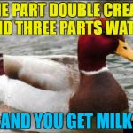 It's all a scam - double cream is concentrated milk... :) | ONE PART DOUBLE CREAM AND THREE PARTS WATER AND YOU GET MILK | image tagged in memes,malicious advice mallard,food,double cream,milk | made w/ Imgflip meme maker