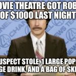 Ron Burgundy Meme | A MOVIE THEATRE GOT ROBBED OF $1000 LAST NIGHT THE SUSPECT STOLE, 1 LARGE POPCORN, 1 LARGE DRINK, AND A BAG OF SKITTLES | image tagged in memes,ron burgundy | made w/ Imgflip meme maker