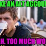 Lazy College Senior Meme | MAKE AN ALT ACCOUNT? NAH. TOO MUCH WORK | image tagged in memes,lazy college senior | made w/ Imgflip meme maker