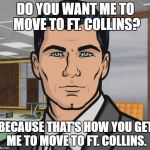 Archer Meme | DO YOU WANT ME TO MOVE TO FT. COLLINS? BECAUSE THAT'S HOW YOU GET ME TO MOVE TO FT. COLLINS. | image tagged in memes,archer,AdviceAnimals | made w/ Imgflip meme maker
