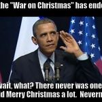 "Obama War on Christmas | So the ""War on Christmas"" has ended... wait, what? There never was one.  I said Merry Christmas a lot.  Nevermind. 