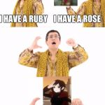 PPAP Meme | I HAVE A RUBY    I HAVE A ROSE RUBY ROSE | image tagged in memes,ppap | made w/ Imgflip meme maker