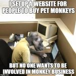 Monkey Business Meme | I SETUP A WEBSITE FOR PEOPLE TO BUY PET MONKEYS BUT NO ONE WANTS TO BE INVOLVED IN MONKEY BUSINESS | image tagged in memes,monkey business | made w/ Imgflip meme maker