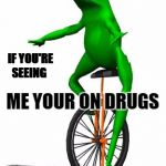 Dat Boi Meme | IF YOU'RE SEEING ME YOUR ON DRUGS | image tagged in memes,dat boi | made w/ Imgflip meme maker