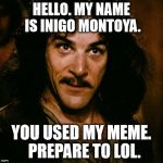 Inigo Montoya Meme | HELLO. MY NAME IS INIGO MONTOYA. YOU USED MY MEME.  PREPARE TO LOL. | image tagged in memes,inigo montoya | made w/ Imgflip meme maker