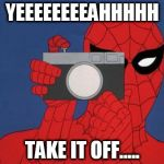 Spiderman Camera Meme | YEEEEEEEEAHHHHH TAKE IT OFF..... | image tagged in memes,spiderman camera,spiderman | made w/ Imgflip meme maker