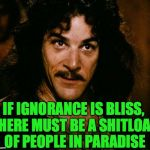 Inigo Montoya Meme | IF IGNORANCE IS BLISS, THERE MUST BE A SHITLOAD OF PEOPLE IN PARADISE | image tagged in memes,inigo montoya,ignorance,bliss | made w/ Imgflip meme maker