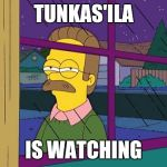 Ned Flanders | TUNKAS'ILA IS WATCHING | image tagged in ned flanders | made w/ Imgflip meme maker