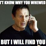 Liam Neeson Taken 2 Meme | I DON'T KNOW WHY YOU WHEWED GUM BUT I WILL FIND YOU | image tagged in memes,liam neeson taken 2 | made w/ Imgflip meme maker