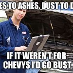 Internet Mechanic | ASHES TO ASHES, DUST TO DUST IF IT WEREN'T FOR CHEVYS I'D GO BUST | image tagged in internet mechanic | made w/ Imgflip meme maker