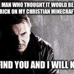 I Will Find You And Kill You Meme | TO THE MAN WHO THOUGHT IT WOULD BE FUNNY TO SAY FRICK ON MY CHRISTIAN MINECRAFT SERVER I WILL FIND YOU AND I WILL KILL YOU | image tagged in memes,i will find you and kill you | made w/ Imgflip meme maker