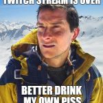Bear Grylls Meme | TWITCH STREAM IS OVER BETTER DRINK MY OWN PISS | image tagged in memes,bear grylls | made w/ Imgflip meme maker