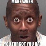 Funny Face | THE FACE YOU MAKE WHEN... YOU FORGOT YOU HAD HOMEWORK LAST NIGHT | image tagged in funny face | made w/ Imgflip meme maker