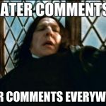 Snape Meme | HATER COMMENTS! HATER COMMENTS EVERYWHERE! | image tagged in memes,snape | made w/ Imgflip meme maker