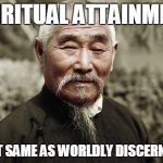 Wise man say | SPIRITUAL ATTAINMENT IS NOT SAME AS WORLDLY DISCERNMENT | image tagged in wisdom spiritual | made w/ Imgflip meme maker