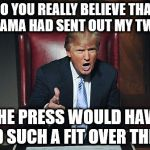 Donald Trump You're Fired | DO YOU REALLY BELIEVE THAT IF OBAMA HAD SENT OUT MY TWEETS THE PRESS WOULD HAVE HAD SUCH A FIT OVER THEM? | image tagged in donald trump you're fired | made w/ Imgflip meme maker