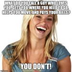 Friend Zone Fiona Meme | WHAT DO YOU CALL A GUY WHO LOVES YOU, GETS YOU WHERE YOU NEED TO GO, HELPS YOU MOVE, AND PAYS YOUR BILLS? YOU DON'T! | image tagged in memes,friend zone fiona | made w/ Imgflip meme maker