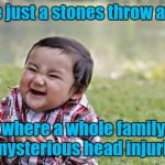 Evil Toddler Meme | I live just a stones throw away from where a whole family died of mysterious head injuries. | image tagged in memes,evil toddler | made w/ Imgflip meme maker
