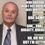 Creed The Office | WHAT DO I DO? REALLY, WHAT DO I DO HERE? I SHOULD HAVE WRITTEN IT DOWN. NO, NO, NO, NO, NO BUT I'M GETTING CLOSE. QUA-SOMETHING. QUA... QUAL | image tagged in creed the office,work,busy,review,raise,quality | made w/ Imgflip meme maker