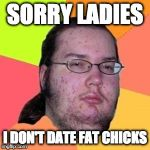 What a loss. | SORRY LADIES I DON'T DATE FAT CHICKS | image tagged in fat gamer,fat chicks,date | made w/ Imgflip meme maker