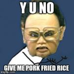 Kim Jong Il Y U No Meme | Y U NO GIVE ME PORK FRIED RICE | image tagged in memes,kim jong il y u no | made w/ Imgflip meme maker