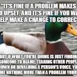 "Actual Advice Mallard Meme | ""IT'S FINE IF A PROBLEM MAKES YOU UPSET, AND IT'S FINE IF YOU WANT TO HELP MAKE A CHANGE TO CORRECT IT."" ""BUT IF WHAT YOU'RE DOING IS JUST F 