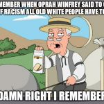 Yes, she actually said that. | REMEMBER WHEN OPRAH WINFREY SAID TO GET RID OF RACISM ALL OLD WHITE PEOPLE HAVE TO DIE? DAMN RIGHT I REMEMBER | image tagged in pepridge farms,oprah,president,politics | made w/ Imgflip meme maker