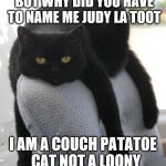 Black Cat Draped on Chair | I'M HAPPY I GOT A FAMILY BUT WHY DID YOU HAVE TO NAME ME JUDY LA TOOT I AM A COUCH PATATOE  CAT NOT A LOONY TOONS CHARACTER | image tagged in black cat draped on chair | made w/ Imgflip meme maker