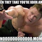 "john cena | WHEN THEY TAKE YOU'RE XBOX AWAY ""NOOOOOOOOOOOO MOM"" 