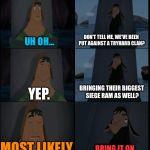 Bring it on Kuzco | UH OH... DON'T TELL ME, WE'VE BEEN PUT AGAINST A TRYHARD CLAN? YEP. BRINGING THEIR BIGGEST SIEGE RAM AS WELL? MOST LIKELY. BRING IT ON. | image tagged in bring it on kuzco | made w/ Imgflip meme maker