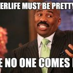 The afterlife | THE AFTERLIFE MUST BE PRETTY GREAT SINCE NO ONE COMES BACK | image tagged in memes,steve harvey,atheism,christianity,death,funny | made w/ Imgflip meme maker