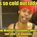 Hide Yo Kids Hide Yo Wife Meme | It's so cold out today, I saw Walmart customers wearing two pairs of pajamas. | image tagged in memes,hide yo kids hide yo wife | made w/ Imgflip meme maker