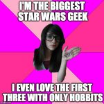 Geek Week | I'M THE BIGGEST STAR WARS GEEK I EVEN LOVE THE FIRST THREE WITH ONLY HOBBITS | image tagged in idiot nerd girl,geek week,a kenj shabbyrose2 event,star wars,the hobbit,lord of the rings | made w/ Imgflip meme maker