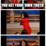 Oprah You Get A Car Everybody Gets A Car Meme | YOU GET YOUR 'OWN TRUTH' EVERYBODY GETS THEIR 'OWN TRUTH'! | image tagged in memes,oprah you get a car everybody gets a car | made w/ Imgflip meme maker
