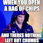 Michael Phelps Death Stare Meme | WHEN YOU OPEN A BAG OF CHIPS AND THERES NOTHING LEFT BUT CRUMBS | image tagged in memes,michael phelps death stare | made w/ Imgflip meme maker