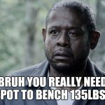 Forest Whitaker | BRUH YOU REALLY NEED A SPOT TO BENCH 135LBS?!? | image tagged in forest whitaker | made w/ Imgflip meme maker