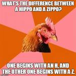 Sometimes I wish the Anti Joke Chicken would stop being so 'heavy,' and let his sense of humor get 'a little lighter.' | WHAT'S THE DIFFERENCE BETWEEN A HIPPO AND A ZIPPO? ONE BEGINS WITH AN H, AND THE OTHER ONE BEGINS WITH A Z. | image tagged in memes,anti joke chicken,hippo,zippo,punchline,one is really heavy and the other's a little lighter | made w/ Imgflip meme maker