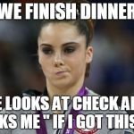 McKayla Maroney Not Impressed Meme | WE FINISH DINNER HE LOOKS AT CHECK AND ASKS ME '' IF I GOT THIS? "