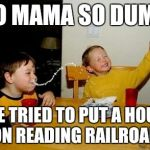 Yo mama so | YO MAMA SO DUMB SHE TRIED TO PUT A HOUSE ON READING RAILROAD | image tagged in yo mama so | made w/ Imgflip meme maker
